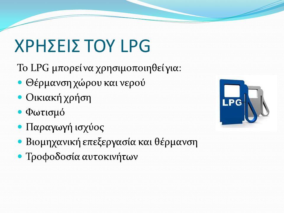 ΧΡΗΣΕΙΣ ΤΟΥ LPG Το LPG μπορεί να χρησιμοποιηθεί για: Θέρμανση χώρου και νερού Οικιακή χρήση Φωτισμό Παραγωγή ισχύος Βιομηχανική επεξεργασία και θέρμαν