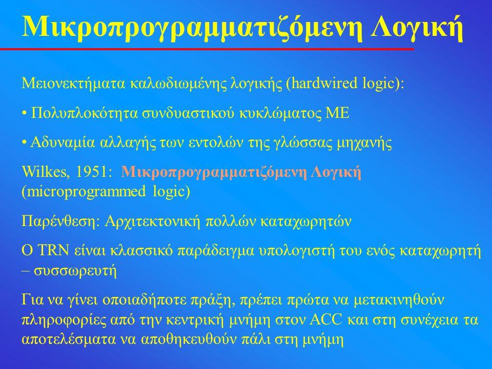 Μικροπρογραμματιζόμενη Λογική Μειονεκτήματα καλωδιωμένης λογικής (hardwired logic): Πολυπλοκότητα συνδυαστικού κυκλώματος ΜΕ Αδυναμία αλλαγής των εντολών της γλώσσας μηχανής Wilkes, 1951: Μικροπρογραμματιζόμενη Λογική (microprogrammed logic) Παρένθεση: Αρχιτεκτονική πολλών καταχωρητών Ο TRN είναι κλασσικό παράδειγμα υπολογιστή του ενός καταχωρητή – συσσωρευτή Για να γίνει οποιαδήποτε πράξη, πρέπει πρώτα να μετακινηθούν πληροφορίες από την κεντρική μνήμη στον ACC και στη συνέχεια τα αποτελέσματα να αποθηκευθούν πάλι στη μνήμη