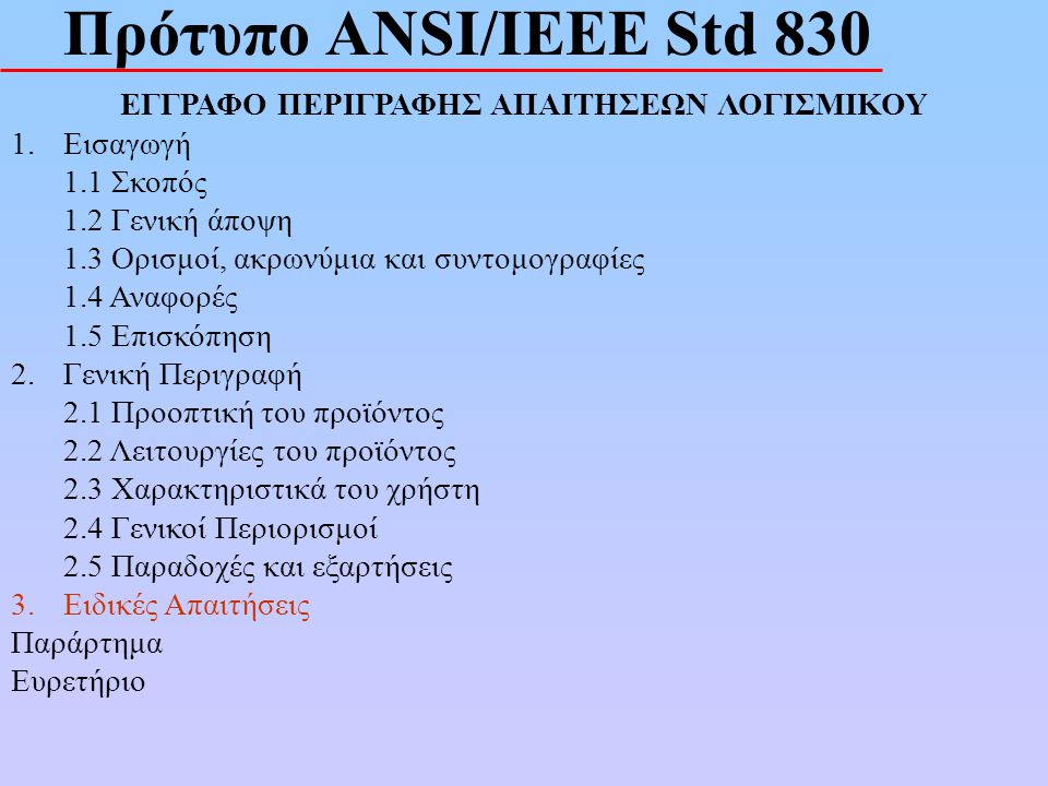 Πρότυπο ANSI/IEEE Std 830 ΕΓΓΡΑΦΟ ΠΕΡΙΓΡΑΦΗΣ ΑΠΑΙΤΗΣΕΩΝ ΛΟΓΙΣΜΙΚΟΥ 1.Εισαγωγή 1.1 Σκοπός 1.2 Γενική άποψη 1.3 Ορισμοί, ακρωνύμια και συντομογραφίες 1.