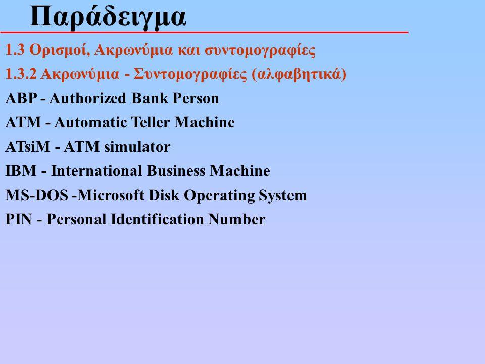 Παράδειγμα 1.3 Ορισμοί, Ακρωνύμια και συντομογραφίες 1.3.2 Ακρωνύμια - Συντομογραφίες (αλφαβητικά) ABP - Authorized Bank Person ATM - Automatic Teller