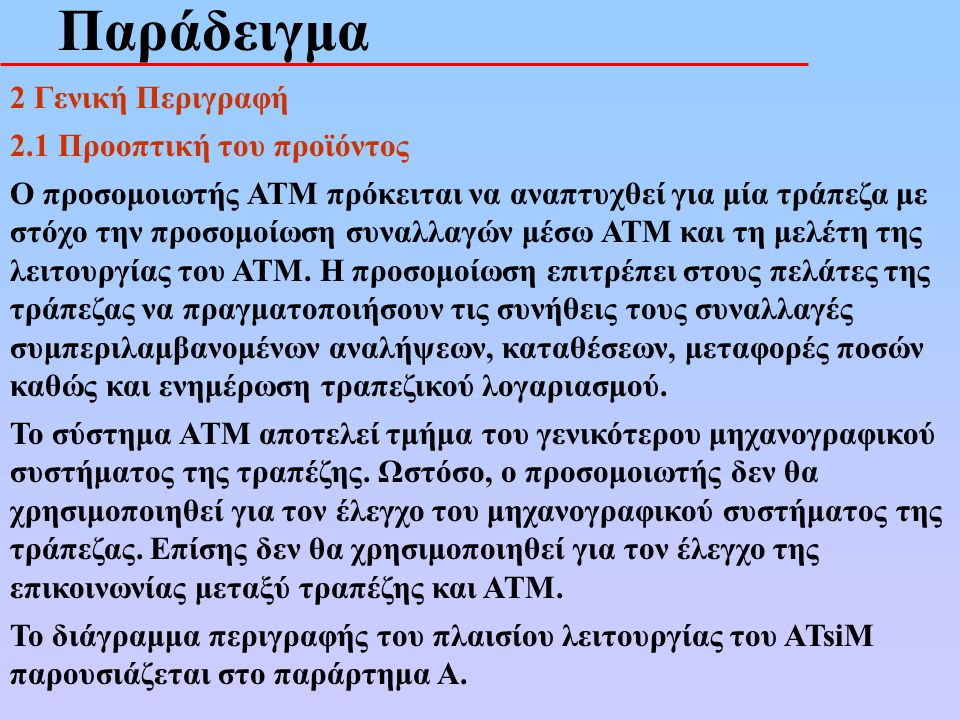 Παράδειγμα 2 Γενική Περιγραφή 2.1 Προοπτική του προϊόντος Ο προσομοιωτής ΑΤΜ πρόκειται να αναπτυχθεί για μία τράπεζα με στόχο την προσομοίωση συναλλαγ