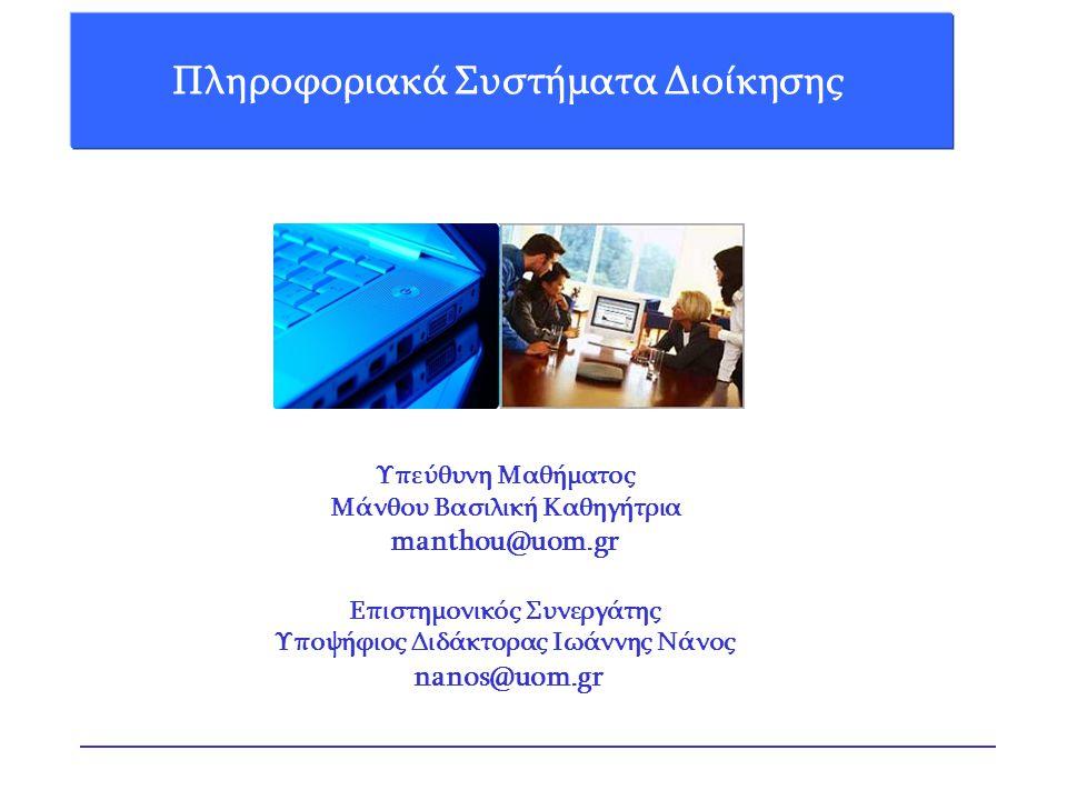 Πληροφοριακά Συστήματα Διοίκησης Υπεύθυνη Μαθήματος Μάνθου Βασιλική Καθηγήτρια manthou@uom.gr Επιστημονικός Συνεργάτης Υποψήφιος Διδάκτορας Ιωάννης Νάνος nanos@uom.gr