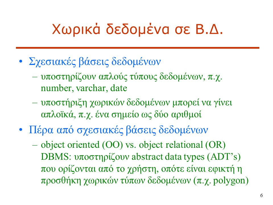 Χωρικές βάσεις δεδομένων Ένα SDBMS (Spatial DBMS – Σύστημα ∆ιαχείρισης Βάσεων Χωρικών ∆εδομένων) είναι λογισμικό που –συνεργάζεται με ένα υφιστάμενο DBMS –υποστηρίζει μοντέλα και τύπους αναπαράστασης χωρικής πληροφορίας (μέσω abstract data types - ADTs) και γλώσσες επερωτήσεων (π.χ.