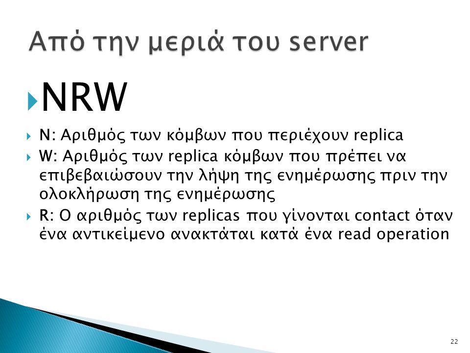 22  NRW  N: Αριθμός των κόμβων που περιέχουν replica  W: Αριθμός των replica κόμβων που πρέπει να επιβεβαιώσουν την λήψη της ενημέρωσης πριν την ολοκλήρωση της ενημέρωσης  R: Ο αριθμός των replicas που γίνονται contact όταν ένα αντικείμενο ανακτάται κατά ένα read operation
