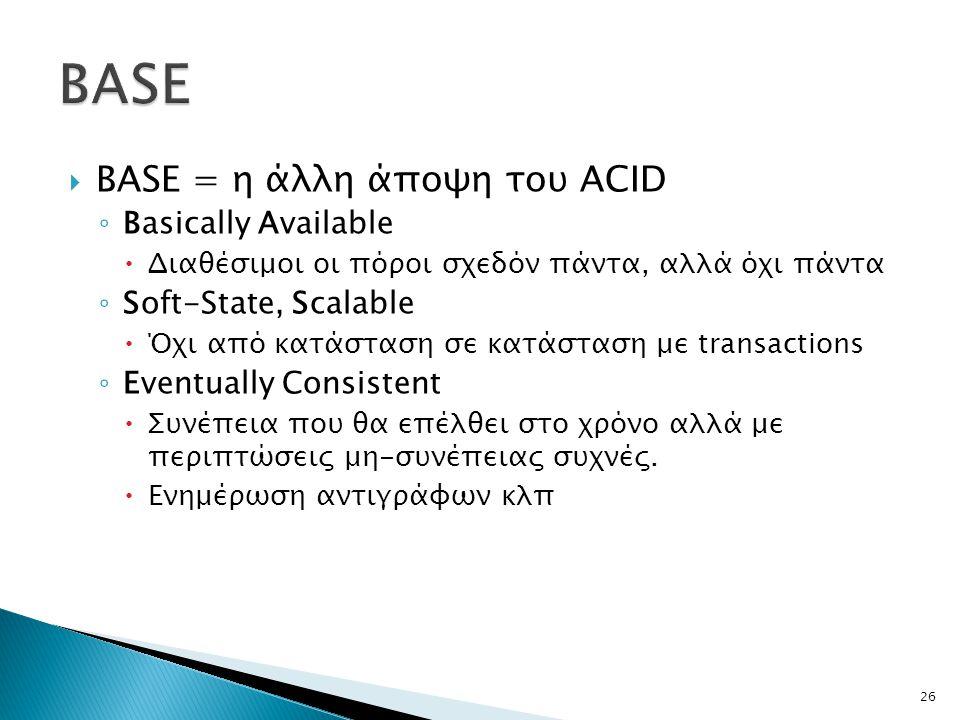  BASE = η άλλη άποψη του ACID ◦ Basically Available  Διαθέσιμοι οι πόροι σχεδόν πάντα, αλλά όχι πάντα ◦ Soft-State, Scalable  Όχι από κατάσταση σε κατάσταση με transactions ◦ Eventually Consistent  Συνέπεια που θα επέλθει στο χρόνο αλλά με περιπτώσεις μη-συνέπειας συχνές.