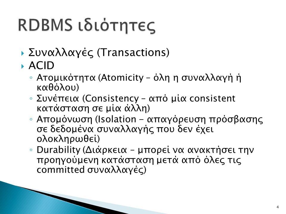  Συναλλαγές (Transactions)  ACID ◦ Ατομικότητα (Atomicity – όλη η συναλλαγή ή καθόλου) ◦ Συνέπεια (Consistency – από μία consistent κατάσταση σε μία άλλη) ◦ Απομόνωση (Isolation - απαγόρευση πρόσβασης σε δεδομένα συναλλαγής που δεν έχει ολοκληρωθεί) ◦ Durability (Διάρκεια – μπορεί να ανακτήσει την προηγούμενη κατάσταση μετά από όλες τις committed συναλλαγές) 4