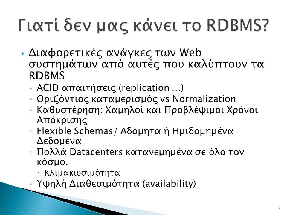  Διαφορετικές ανάγκες των Web συστημάτων από αυτές που καλύπτουν τα RDBMS ◦ ACID απαιτήσεις (replication …) ◦ Οριζόντιος καταμερισμός vs Normalization ◦ Καθυστέρηση: Χαμηλοί και Προβλέψιμοι Χρόνοι Απόκρισης ◦ Flexible Schemas/ Αδόμητα ή Ημιδομημένα Δεδομένα ◦ Πολλά Datacenters κατανεμημένα σε όλο τον κόσμο.