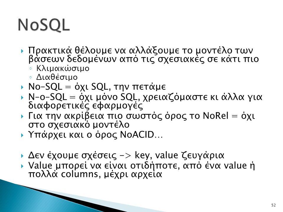 52  Πρακτικά θέλουμε να αλλάξουμε το μοντέλο των βάσεων δεδομένων από τις σχεσιακές σε κάτι πιο ◦ Κλιμακώσιμο ◦ Διαθέσιμο  No–SQL = όχι SQL, την πετάμε  Ν–ο–SQL = όχι μόνο SQL, χρειαζόμαστε κι άλλα για διαφορετικές εφαρμογές  Για την ακρίβεια πιο σωστός όρος το NoRel = όχι στο σχεσιακό μοντέλο  Υπάρχει και ο όρος NoACID…  Δεν έχουμε σχέσεις -> key, value ζευγάρια  Value μπορεί να είναι οτιδήποτε, από ένα value ή πολλά columns, μέχρι αρχεία