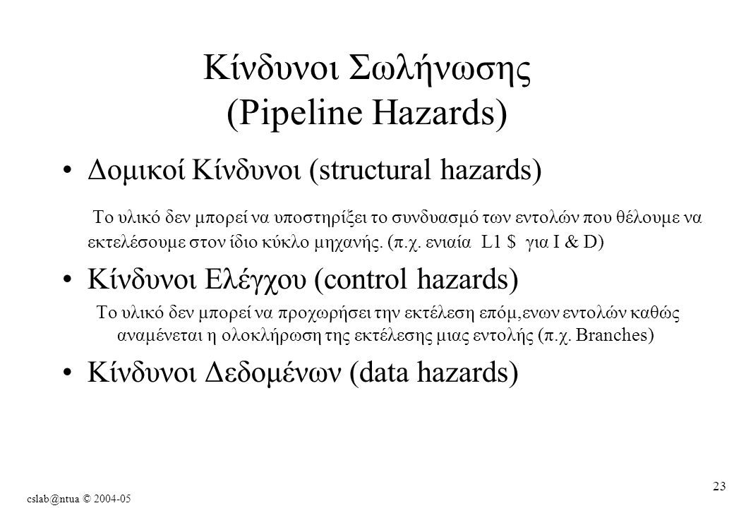 cslab@ntua © 2004-05 23 Κίνδυνοι Σωλήνωσης (Pipeline Hazards) Δομικοί Κίνδυνοι (structural hazards) Το υλικό δεν μπορεί να υποστηρίξει το συνδυασμό των εντολών που θέλουμε να εκτελέσουμε στον ίδιο κύκλο μηχανής.
