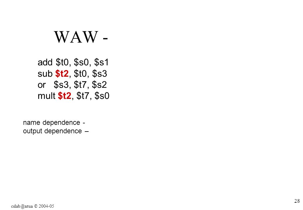 © WAW - name dependence - output dependence – add $t0, $s0, $s1 sub $t2, $t0, $s3 or $s3, $t7, $s2 mult $t2, $t7, $s0