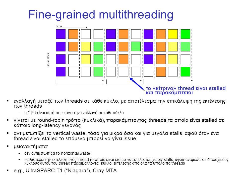 Fine-grained multithreading  εναλλαγή μεταξύ των threads σε κάθε κύκλο, με αποτέλεσμα την επικάλυψη της εκτέλεσης των threads – η CPU είναι αυτή που κάνει την εναλλαγή σε κάθε κύκλο  γίνεται με round-robin τρόπο (κυκλικά), παρακάμπτοντας threads τα οποία είναι stalled σε κάποιο long-latency γεγονός  αντιμετωπίζει το vertical waste, τόσο για μικρά όσο και για μεγάλα stalls, αφού όταν ένα thread είναι stalled το επόμενο μπορεί να γίνει issue  μειονεκτήματα: – δεν αντιμετωπίζει το horizontal waste – καθυστερεί την εκτέλεση ενός thread το οποίο είναι έτοιμο να εκτελεστεί, χωρίς stalls, αφού ανάμεσα σε διαδοχικούς κύκλους αυτού του thread παρεμβάλλονται κύκλοι εκτέλεσης από όλα τα υπόλοιπα threads  e.g., UltraSPARC T1 ( Niagara ), Cray MTA το «κίτρινο» thread είναι stalled και παρακάμπτεται