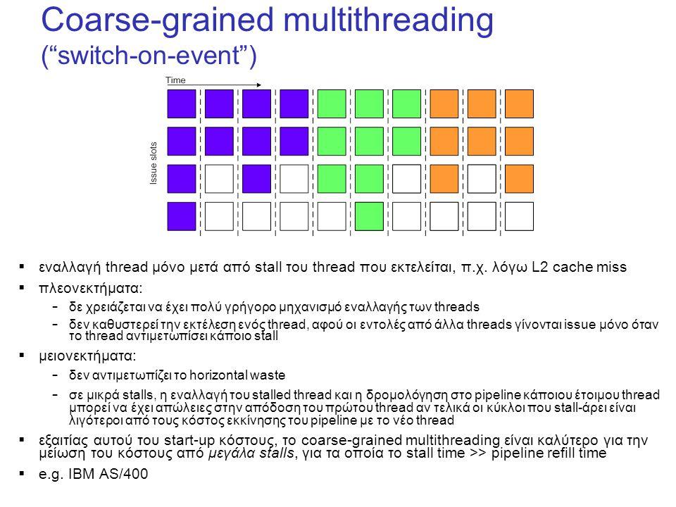 Coarse-grained multithreading ( switch-on-event )  εναλλαγή thread μόνο μετά από stall του thread που εκτελείται, π.χ.