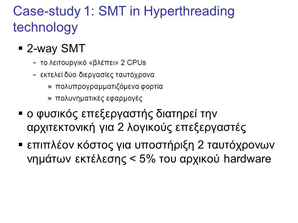 Case-study 1: SMT in Hyperthreading technology  2-way SMT – το λειτουργικό «βλέπει» 2 CPUs – εκτελεί δύο διεργασίες ταυτόχρονα » πολυπρογραμματιζόμενα φορτία » πολυνηματικές εφαρμογές  o φυσικός επεξεργαστής διατηρεί την αρχιτεκτονική για 2 λογικούς επεξεργαστές  επιπλέον κόστος για υποστήριξη 2 ταυτόχρονων νημάτων εκτέλεσης < 5% του αρχικού hardware