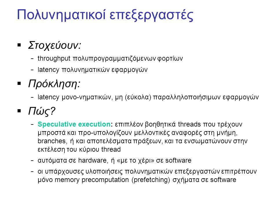 Πολυνηματικοί επεξεργαστές  Στοχεύουν: – throughput πολυπρογραμματιζόμενων φορτίων – latency πολυνηματικών εφαρμογών  Πρόκληση: – latency μονο-νηματικών, μη (εύκολα) παραλληλοποιήσιμων εφαρμογών  Πώς.