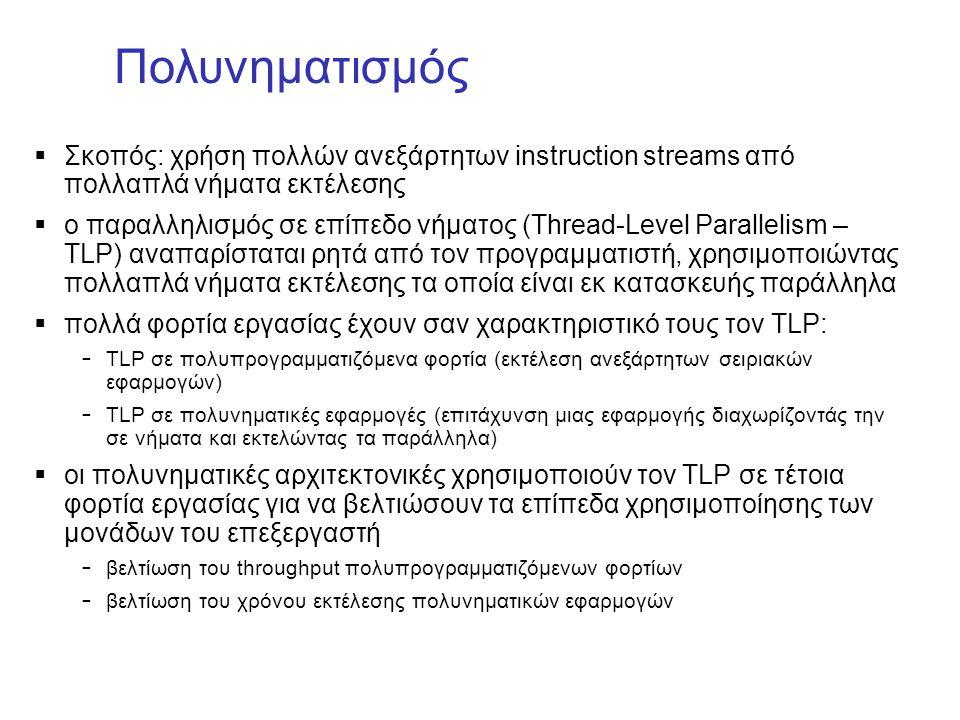 Πολυνηματισμός  Σκοπός: χρήση πολλών ανεξάρτητων instruction streams από πολλαπλά νήματα εκτέλεσης  ο παραλληλισμός σε επίπεδο νήματος (Thread-Level Parallelism – TLP) αναπαρίσταται ρητά από τον προγραμματιστή, χρησιμοποιώντας πολλαπλά νήματα εκτέλεσης τα οποία είναι εκ κατασκευής παράλληλα  πολλά φορτία εργασίας έχουν σαν χαρακτηριστικό τους τον TLP: – TLP σε πολυπρογραμματιζόμενα φορτία (εκτέλεση ανεξάρτητων σειριακών εφαρμογών) – TLP σε πολυνηματικές εφαρμογές (επιτάχυνση μιας εφαρμογής διαχωρίζοντάς την σε νήματα και εκτελώντας τα παράλληλα)  οι πολυνηματικές αρχιτεκτονικές χρησιμοποιούν τον TLP σε τέτοια φορτία εργασίας για να βελτιώσουν τα επίπεδα χρησιμοποίησης των μονάδων του επεξεργαστή – βελτίωση του throughput πολυπρογραμματιζόμενων φορτίων – βελτίωση του χρόνου εκτέλεσης πολυνηματικών εφαρμογών