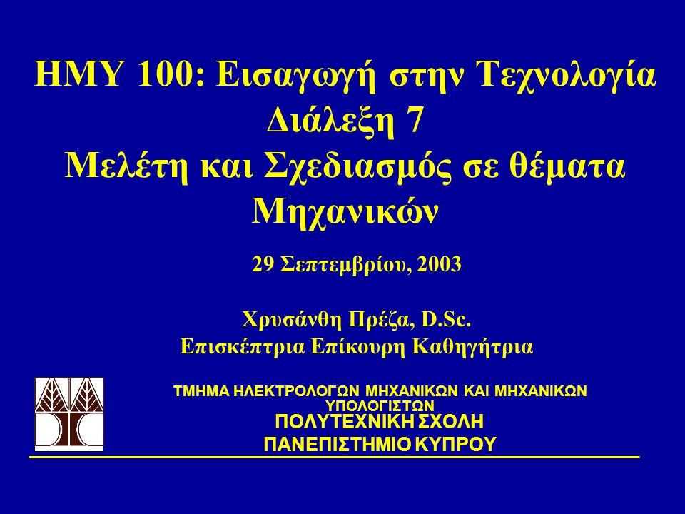 ΗΜΥ 100: Εισαγωγή στην Τεχνολογία Διάλεξη 7 Μελέτη και Σχεδιασμός σε θέματα Μηχανικών TΜΗΜΑ ΗΛΕΚΤΡΟΛΟΓΩΝ ΜΗΧΑΝΙΚΩΝ ΚΑΙ ΜΗΧΑΝΙΚΩΝ ΥΠΟΛΟΓΙΣΤΩΝ ΠΟΛΥΤΕΧΝΙΚΗ ΣΧΟΛΗ ΠΑΝΕΠΙΣΤΗΜΙΟ ΚΥΠΡΟΥ 29 Σεπτεμβρίου, 2003 Χρυσάνθη Πρέζα, D.Sc.