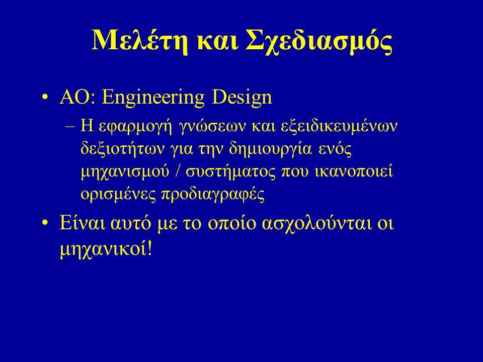 Μελέτη και Σχεδιασμός AO: Engineering Design –Η εφαρμογή γνώσεων και εξειδικευμένων δεξιοτήτων για την δημιουργία ενός μηχανισμού / συστήματος που ικανοποιεί ορισμένες προδιαγραφές Είναι αυτό με το οποίο ασχολούνται οι μηχανικοί!