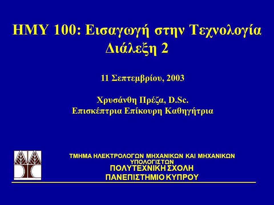 ΗΜΥ 100: Εισαγωγή στην Τεχνολογία Διάλεξη 2 TΜΗΜΑ ΗΛΕΚΤΡΟΛΟΓΩΝ ΜΗΧΑΝΙΚΩΝ ΚΑΙ ΜΗΧΑΝΙΚΩΝ ΥΠΟΛΟΓΙΣΤΩΝ ΠΟΛΥΤΕΧΝΙΚΗ ΣΧΟΛΗ ΠΑΝΕΠΙΣΤΗΜΙΟ ΚΥΠΡΟΥ 11 Σεπτεμβρίου, 2003 Χρυσάνθη Πρέζα, D.Sc.