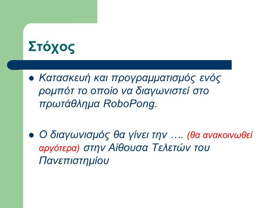 Στόχος Κατασκευή και προγραμματισμός ενός ρομπότ το οποίο να διαγωνιστεί στο πρωτάθλημα RoboPong.