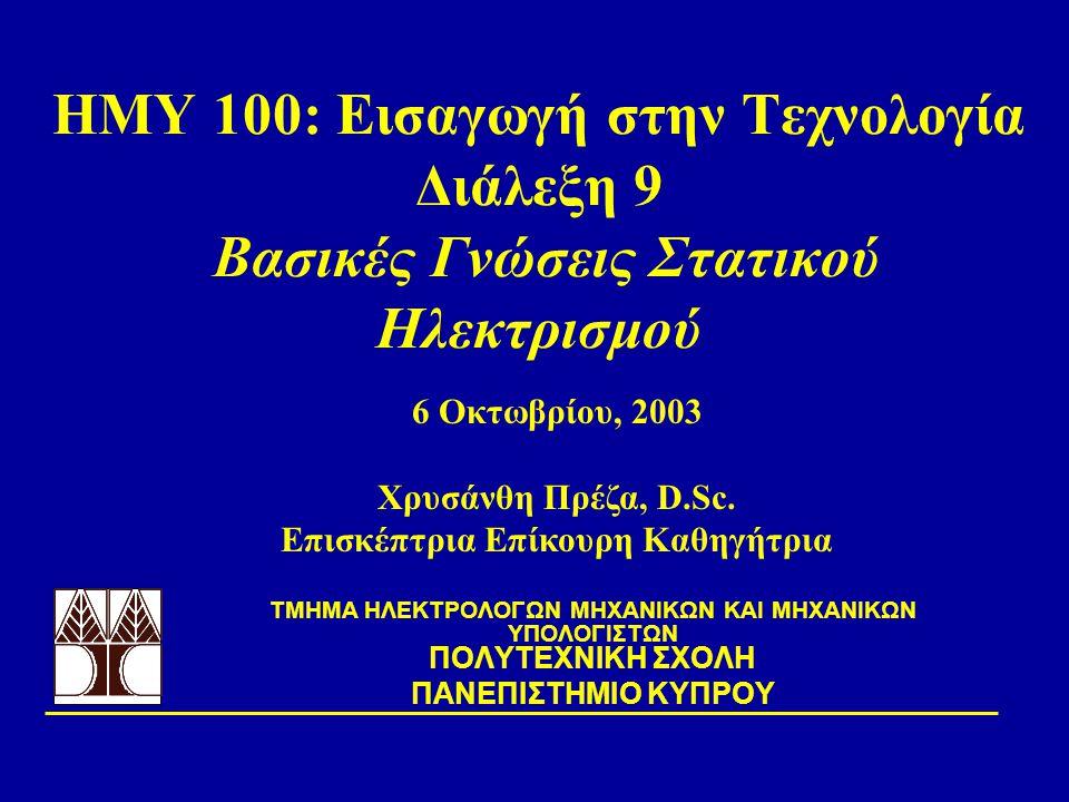 ΗΜΥ 100: Εισαγωγή στην Τεχνολογία Διάλεξη 9 Βασικές Γνώσεις Στατικού Ηλεκτρισμού TΜΗΜΑ ΗΛΕΚΤΡΟΛΟΓΩΝ ΜΗΧΑΝΙΚΩΝ ΚΑΙ ΜΗΧΑΝΙΚΩΝ ΥΠΟΛΟΓΙΣΤΩΝ ΠΟΛΥΤΕΧΝΙΚΗ ΣΧ