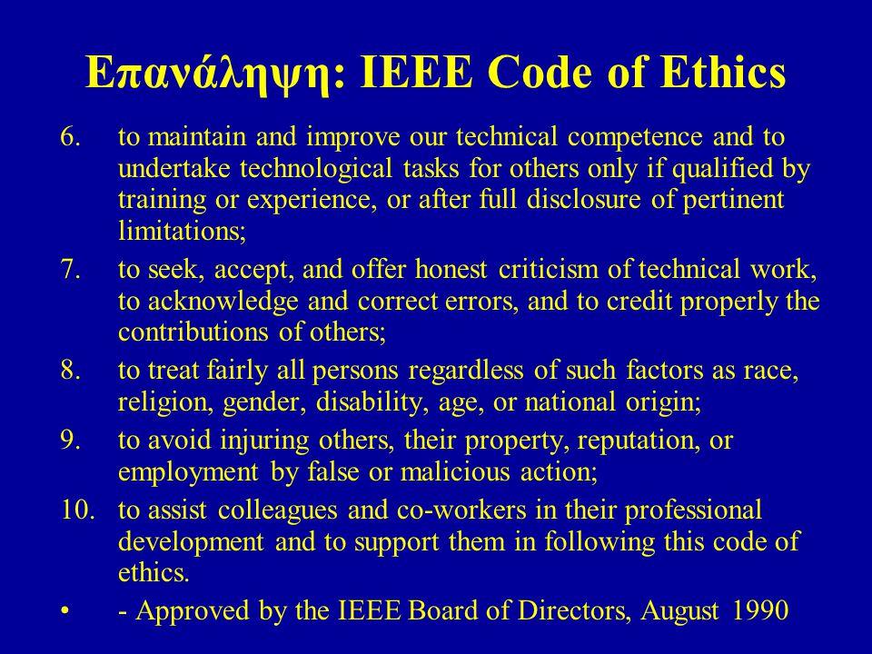 Επανάληψη: IEEE Code of Ethics 6. to maintain and improve our technical competence and to undertake technological tasks for others only if qualified b