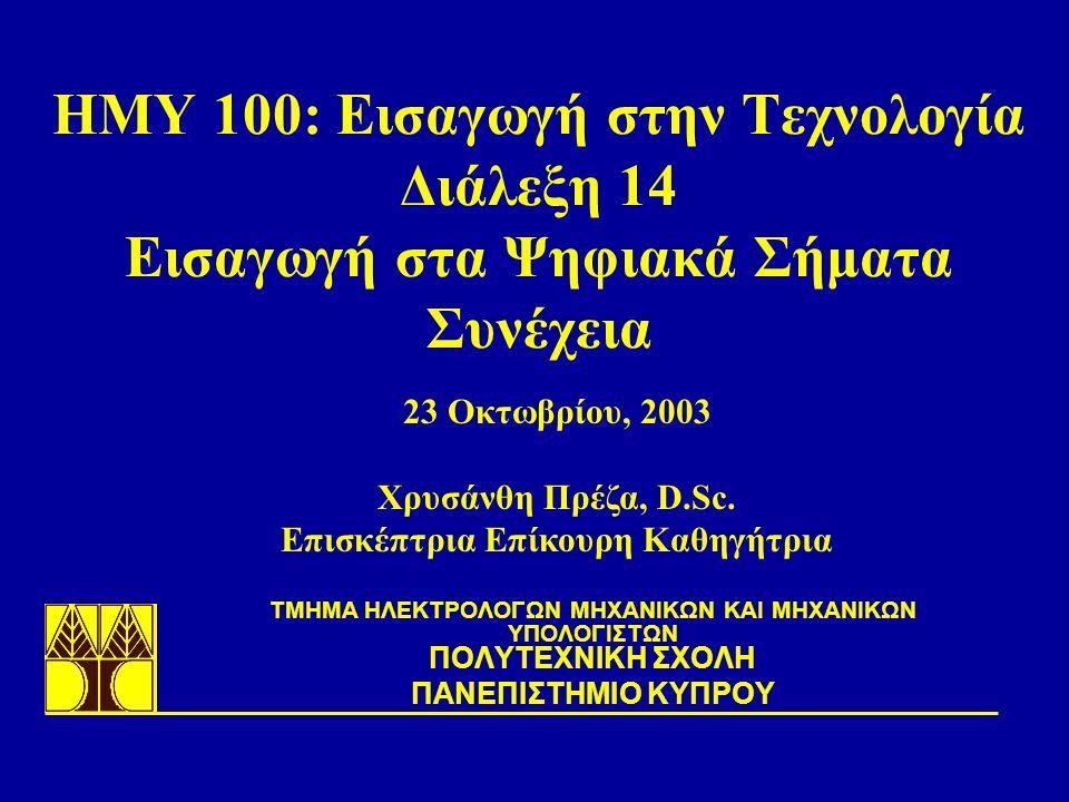 ΗΜΥ 100: Εισαγωγή στην Τεχνολογία Διάλεξη 14 Εισαγωγή στα Ψηφιακά Σήματα Συνέχεια TΜΗΜΑ ΗΛΕΚΤΡΟΛΟΓΩΝ ΜΗΧΑΝΙΚΩΝ ΚΑΙ ΜΗΧΑΝΙΚΩΝ ΥΠΟΛΟΓΙΣΤΩΝ ΠΟΛΥΤΕΧΝΙΚΗ ΣΧΟΛΗ ΠΑΝΕΠΙΣΤΗΜΙΟ ΚΥΠΡΟΥ 23 Οκτωβρίου, 2003 Χρυσάνθη Πρέζα, D.Sc.