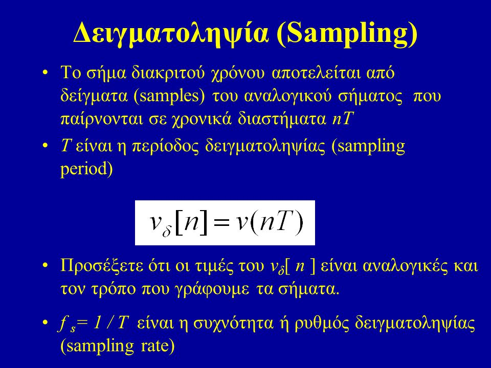 Δειγματοληψία (Sampling) Το σήμα διακριτού χρόνου αποτελείται από δείγματα (samples) του αναλογικού σήματος που παίρνονται σε χρονικά διαστήματα nT Τ είναι η περίοδος δειγματοληψίας (sampling period) Προσέξετε ότι οι τιμές του ν δ [ n ] είναι αναλογικές και τον τρόπο που γράφουμε τα σήματα.