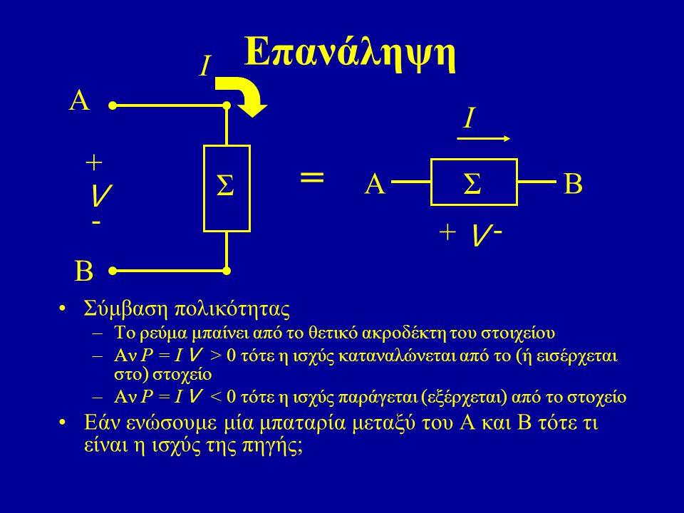 Επανάληψη Σύμβαση πολικότητας –Το ρεύμα μπαίνει από το θετικό ακροδέκτη του στοιχείου –Αν P = I V > 0 τότε η ισχύς καταναλώνεται από το (ή εισέρχεται στο) στοχείο –Αν P = I V < 0 τότε η ισχύς παράγεται (εξέρχεται) από το στοχείο Εάν ενώσουμε μία μπαταρία μεταξύ του Α και Β τότε τι είναι η ισχύς της πηγής; A B Σ + - V Ι A Σ - + V Ι B =