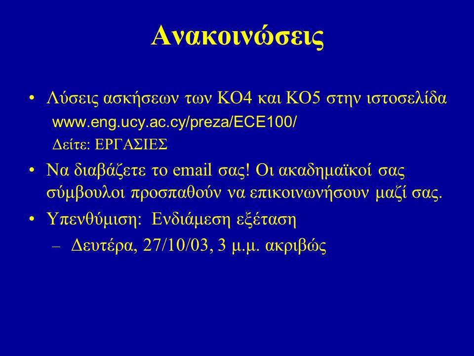 Ανακοινώσεις Λύσεις ασκήσεων των ΚΟ4 και ΚΟ5 στην ιστοσελίδα www.eng.ucy.ac.cy/preza/ECE100/ Δείτε: ΕΡΓΑΣΙΕΣ Να διαβάζετε το email σας.