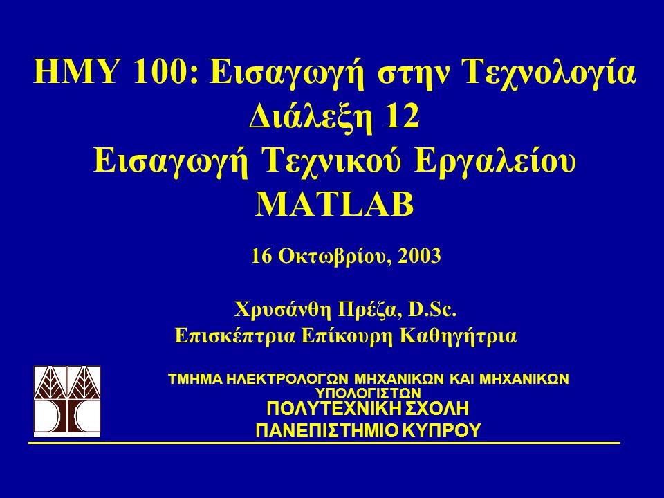 ΗΜΥ 100: Εισαγωγή στην Τεχνολογία Διάλεξη 12 Εισαγωγή Τεχνικού Εργαλείου MATLAB TΜΗΜΑ ΗΛΕΚΤΡΟΛΟΓΩΝ ΜΗΧΑΝΙΚΩΝ ΚΑΙ ΜΗΧΑΝΙΚΩΝ ΥΠΟΛΟΓΙΣΤΩΝ ΠΟΛΥΤΕΧΝΙΚΗ ΣΧΟΛΗ ΠΑΝΕΠΙΣΤΗΜΙΟ ΚΥΠΡΟΥ 16 Οκτωβρίου, 2003 Χρυσάνθη Πρέζα, D.Sc.