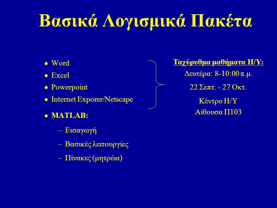 Βασικά Λογισμικά Πακέτα  Word  Excel  Powerpoint  Internet Exporer/Netscape  MATLAB: –Εισαγωγή –Bασικές λειτουργίες –Πίνακες (μητρώα) Ταχύρυθμα μαθήματα Η/Υ: Δευτέρα: 8-10:00 π.μ.