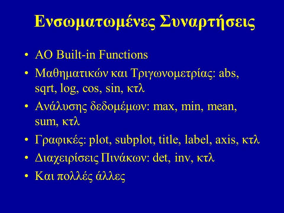 Ενσωματωμένες Συναρτήσεις ΑΟ Built-in Functions Μαθηματικών και Τριγωνομετρίας: abs, sqrt, log, cos, sin, κτλ Ανάλυσης δεδομέμων: max, min, mean, sum, κτλ Γραφικές: plot, subplot, title, label, axis, κτλ Διαχειρίσεις Πινάκων: det, inv, κτλ Και πολλές άλλες