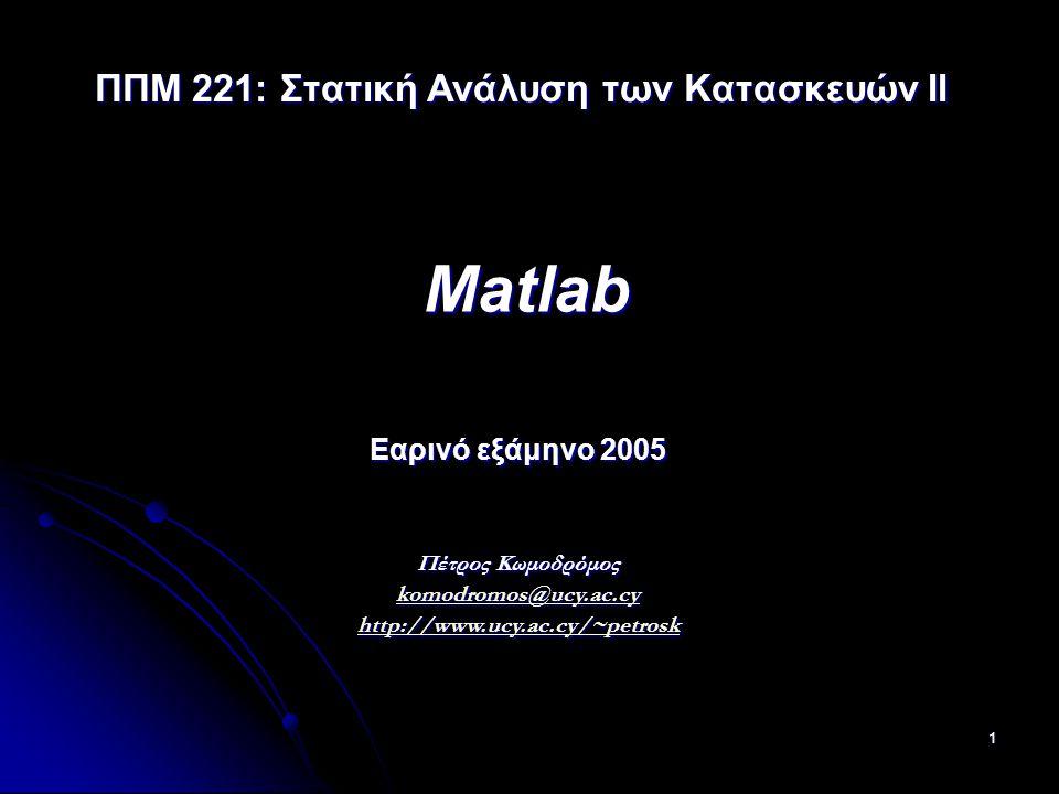 1 Matlab Εαρινό εξάμηνο 2005 Πέτρος Κωμοδρόμος komodromos@ucy.ac.cy http://www.ucy.ac.cy/~petrosk komodromos@ucy.ac.cy http://www.ucy.ac.cy/~petrosk komodromos@ucy.ac.cy http://www.ucy.ac.cy/~petrosk ΠΠΜ 221: Στατική Ανάλυση των Κατασκευών ΙI