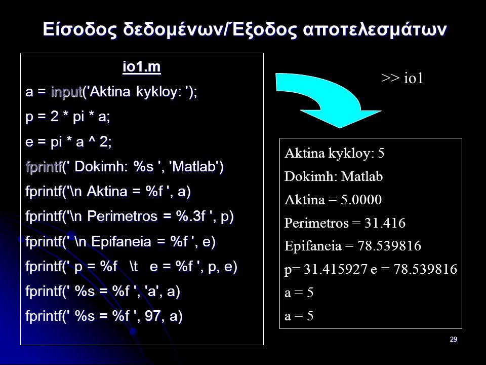 29 Είσοδος δεδομένων/Έξοδος αποτελεσμάτων io1.m a = input( Aktina kykloy: ); p = 2 * pi * a; e = pi * a ^ 2; fprintf( Dokimh: %s , Matlab ) fprintf( \n Aktina = %f , a) fprintf( \n Perimetros = %.3f , p) fprintf( \n Epifaneia = %f , e) fprintf( p = %f \t e = %f , p, e) fprintf( %s = %f , a , a) fprintf( %s = %f , 97, a) >> io1 Aktina kykloy: 5 Dokimh: Matlab Aktina = 5.0000 Perimetros = 31.416 Epifaneia = 78.539816 p= 31.415927 e = 78.539816 a = 5