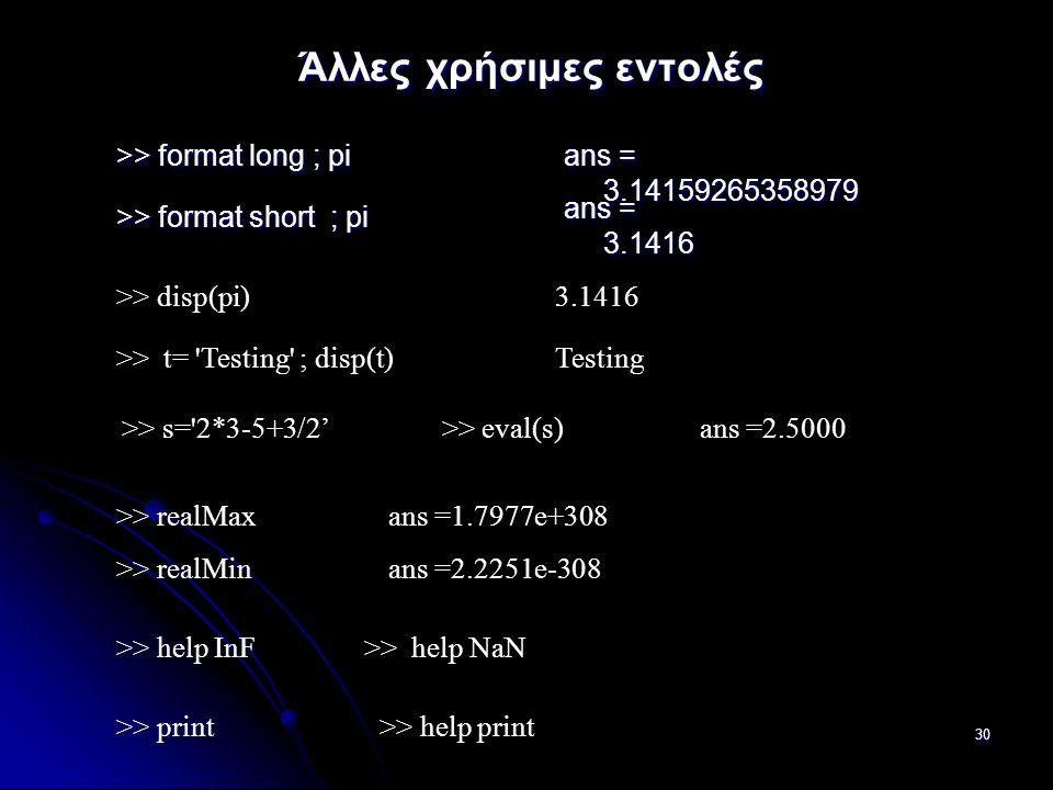 30 Άλλες χρήσιμες εντολές >> format long ; pi ans = 3.14159265358979 >> format short ; pi ans = 3.1416 >> disp(pi) >> s= 2*3-5+3/2' >> eval(s)ans =2.5000 >> print >> help print >> t= Testing ; disp(t) 3.1416 Testing >> realMaxans =1.7977e+308 >> realMinans =2.2251e-308 >> help InF >> help NaN