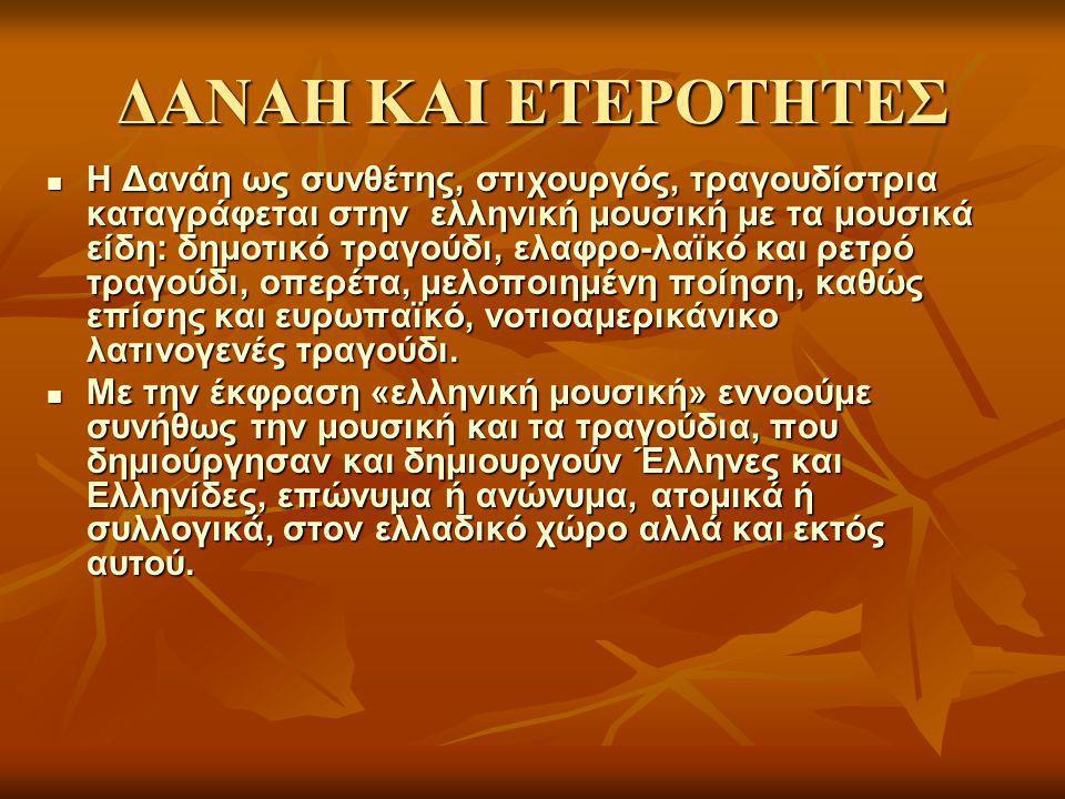 ΔΑΝΑΗ ΚΑΙ ΕΤΕΡΟΤΗΤΕΣ Η Δανάη ως συνθέτης, στιχουργός, τραγουδίστρια καταγράφεται στην ελληνική μουσική με τα μουσικά είδη: δημοτικό τραγούδι, ελαφρο-λαϊκό και ρετρό τραγούδι, οπερέτα, μελοποιημένη ποίηση, καθώς επίσης και ευρωπαϊκό, νοτιοαμερικάνικο λατινογενές τραγούδι.
