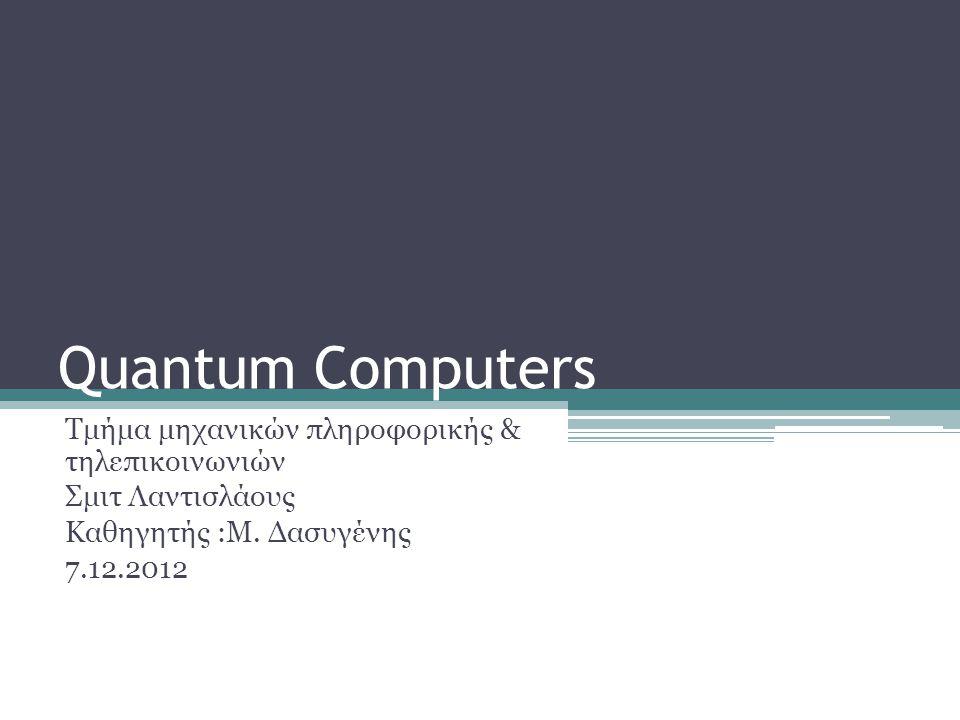 Quantum Computers Τμήμα μηχανικών πληροφορικής & τηλεπικοινωνιών Σμιτ Λαντισλάους Καθηγητής :Μ.