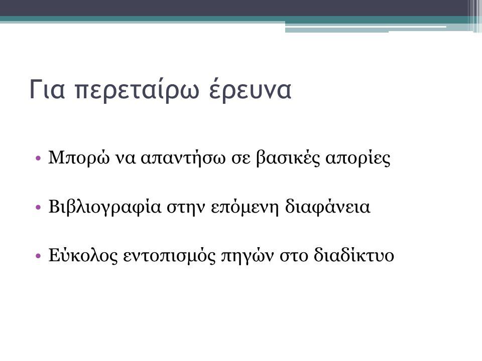 Για περεταίρω έρευνα Μπορώ να απαντήσω σε βασικές απορίες Βιβλιογραφία στην επόμενη διαφάνεια Εύκολος εντοπισμός πηγών στο διαδίκτυο