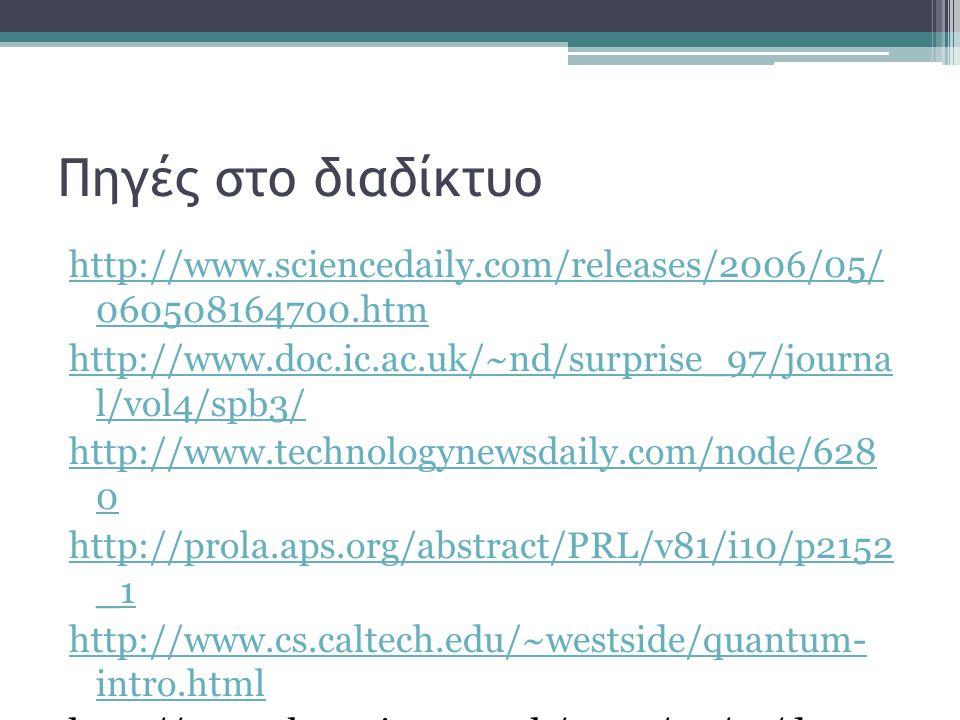 Πηγές στο διαδίκτυο http://www.sciencedaily.com/releases/2006/05/ 060508164700.htm http://www.doc.ic.ac.uk/~nd/surprise_97/journa l/vol4/spb3/ http://www.technologynewsdaily.com/node/628 0 http://prola.aps.org/abstract/PRL/v81/i10/p2152 _1 http://www.cs.caltech.edu/~westside/quantum- intro.html http://www.theregister.co.uk/2007/02/13/dwave _quantum