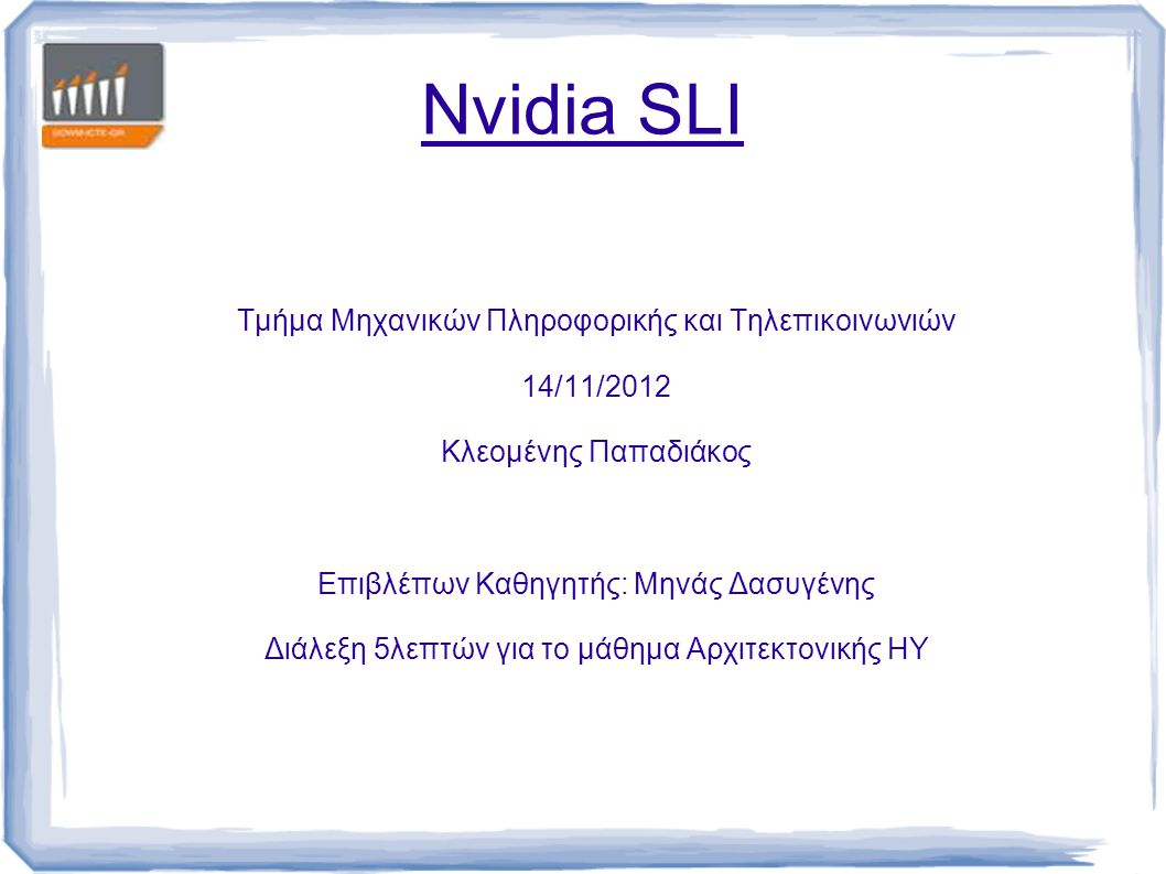 Nvidia SLI Τμήμα Μηχανικών Πληροφορικής και Τηλεπικοινωνιών 14/11/2012 Κλεομένης Παπαδιάκος Επιβλέπων Καθηγητής: Μηνάς Δασυγένης Διάλεξη 5λεπτών για τ