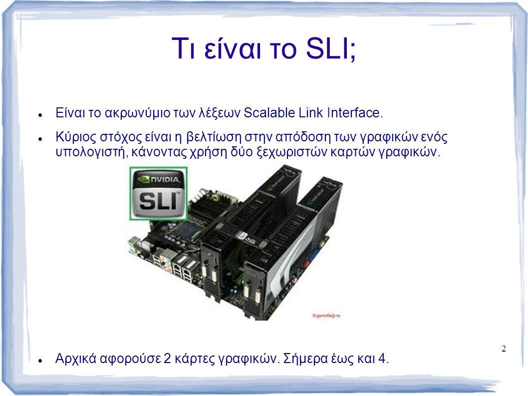 2 Τι είναι το SLI; Είναι το ακρωνύμιο των λέξεων Scalable Link Interface. Κύριος στόχος είναι η βελτίωση στην απόδοση των γραφικών ενός υπολογιστή, κά