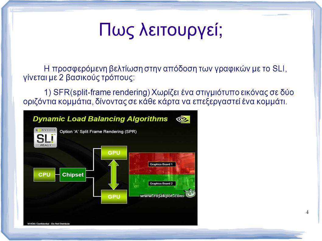 4 Πως λειτουργεί; Η προσφερόμενη βελτίωση στην απόδοση των γραφικών με το SLI, γίνεται με 2 βασικούς τρόπους: 1) SFR(split-frame rendering) Χωρίζει έν