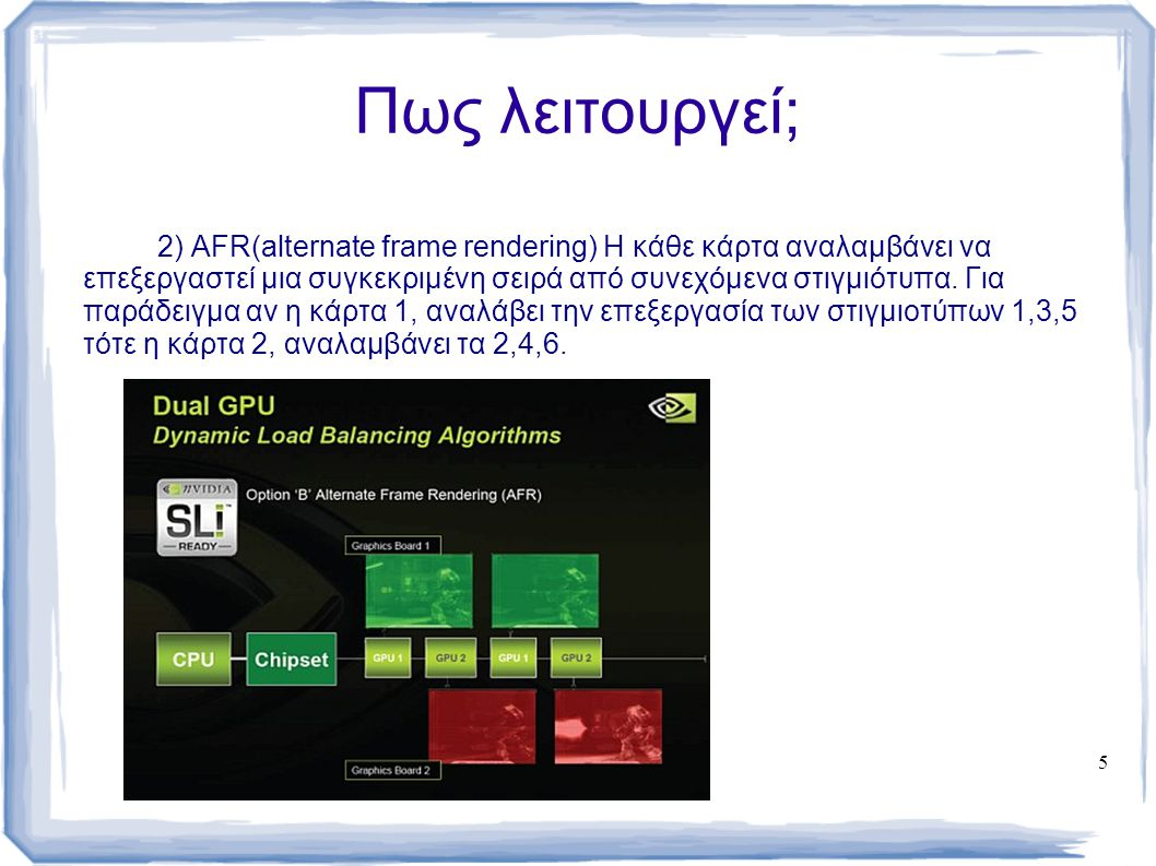 5 Πως λειτουργεί; 2) AFR(alternate frame rendering) Η κάθε κάρτα αναλαμβάνει να επεξεργαστεί μια συγκεκριμένη σειρά από συνεχόμενα στιγμιότυπα. Για πα