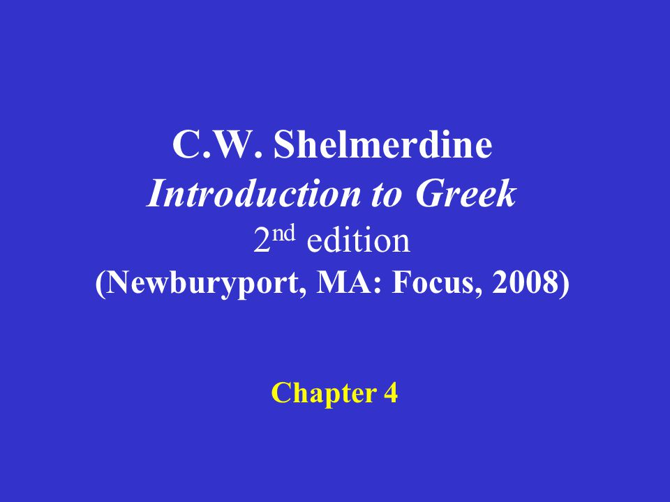 C.W. Shelmerdine Introduction to Greek 2 nd edition (Newburyport, MA: Focus, 2008) Chapter 4