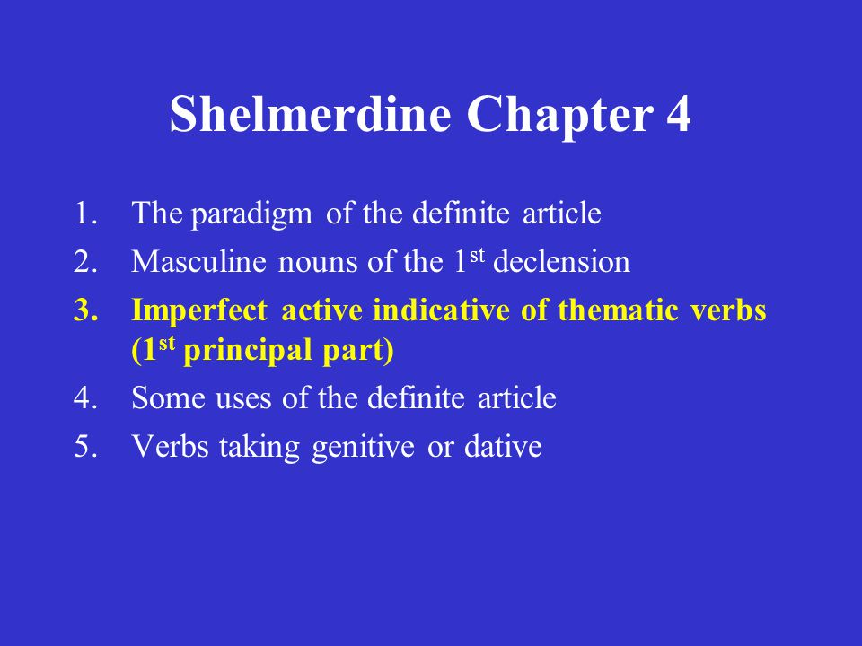 Shelmerdine Chapter 4 1.The paradigm of the definite article 2.Masculine nouns of the 1 st declension 3.Imperfect active indicative of thematic verbs (1 st principal part) 4.Some uses of the definite article 5.Verbs taking genitive or dative
