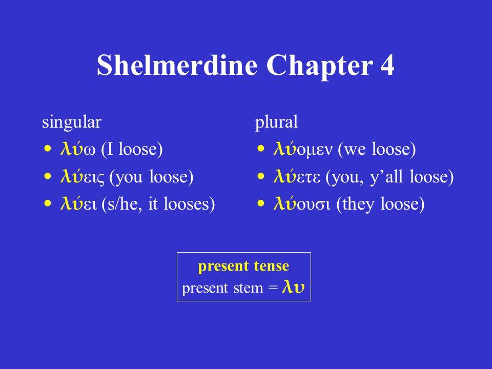 Shelmerdine Chapter 4 singular λύ ω (I loose) λύ εις (you loose) λύ ει (s/he, it looses) plural λύ ομεν (we loose) λύ ετε (you, y'all loose) λύ ουσι (