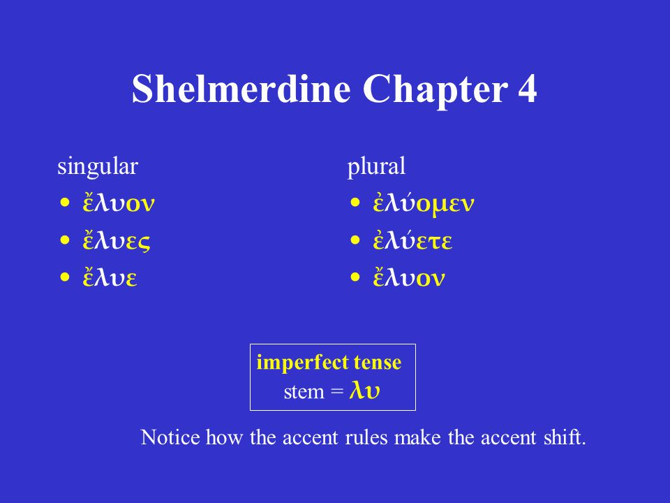 Shelmerdine Chapter 4 singular ἔλυον ἔλυες ἔλυε plural ἐλύομεν ἐλύετε ἔλυον imperfect tense stem = λυ Notice how the accent rules make the accent shift.