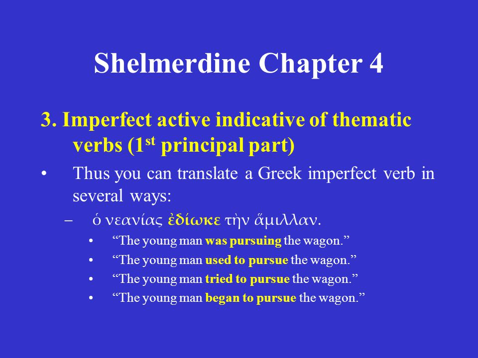 Shelmerdine Chapter 4 3. Imperfect active indicative of thematic verbs (1 st principal part) Thus you can translate a Greek imperfect verb in several