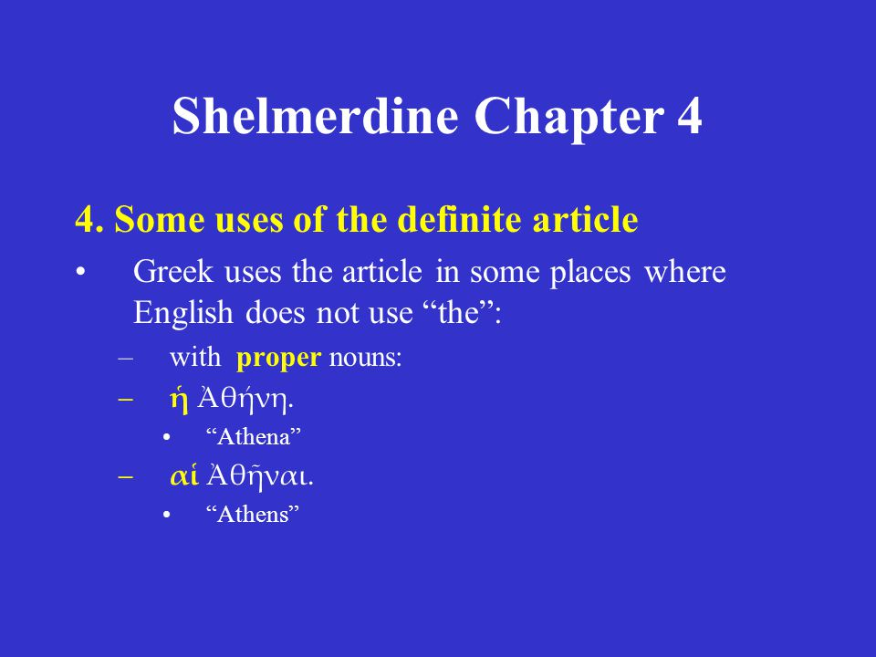 """Shelmerdine Chapter 4 4. Some uses of the definite article Greek uses the article in some places where English does not use """"the"""": –with proper nouns:"""