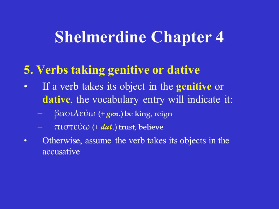Shelmerdine Chapter 4 5. Verbs taking genitive or dative If a verb takes its object in the genitive or dative, the vocabulary entry will indicate it:
